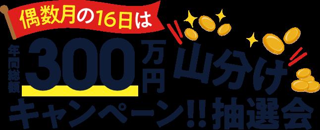 偶数月の16日は年間総額300万円山分けキャンペーン!!抽選会